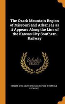 The Ozark Mountain Region of Missouri and Arkansas as It Appears Along the Line of the Kansas City Southern Railway