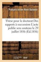 These pour le doctorat Des rapports a succession L'acte public sera soutenu le 29 juillet 1856