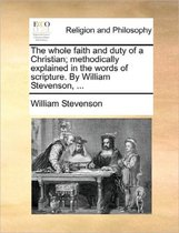 The Whole Faith and Duty of a Christian; Methodically Explained in the Words of Scripture. by William Stevenson, ...