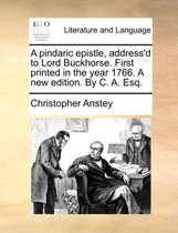 A Pindaric Epistle, Address'd to Lord Buckhorse. First Printed in the Year 1766. a New Edition. by C. A. Esq.
