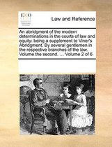 An Abridgment of the Modern Determinations in the Courts of Law and Equity