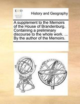 A supplement to the Memoirs of the House of Brandenburg. Containing a preliminary discourse to the whole work. ... By the author of the Memoirs.