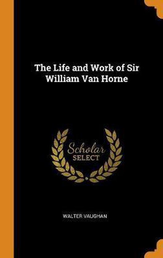 The Life and Work of Sir William Van Horne