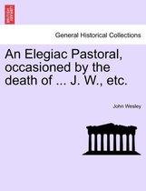 An Elegiac Pastoral, Occasioned by the Death of ... J. W., Etc.