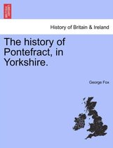 The History of Pontefract, in Yorkshire.