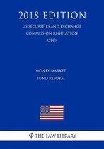 Money Market Fund Reform (Us Securities and Exchange Commission Regulation) (Sec) (2018 Edition)