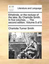 Ethelinde, or the Recluse of the Lake. by Charlotte Smith. in Five Volumes. ... the Second Edition. Volume 5 of 5