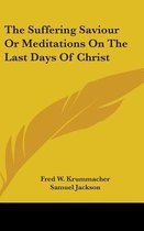 The Suffering Saviour or Meditations on the Last Days of Christ