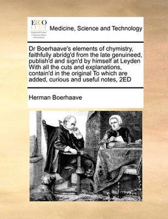 Dr Boerhaave's Elements of Chymistry, Faithfully Abridg'd from the Late Genuineed, Publish'd and Sign'd by Himself at Leyden with All the Cuts and Explanations, Contain'd in the Original to Which Are Added, Curious and Useful Notes, 2ed