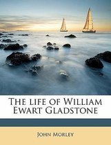 The Life of William Ewart Gladstone Volume 1