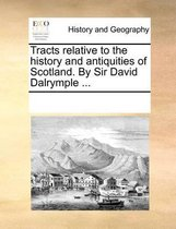 Tracts relative to the history and antiquities of Scotland. By Sir David Dalrymple ...