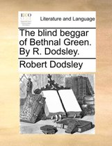 The Blind Beggar of Bethnal Green. by R. Dodsley