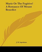 Marie Or The Fugitive! A Romance Of Mount Benedict