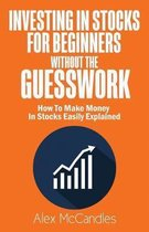 Investing In Stocks For Beginners Without The Guesswork