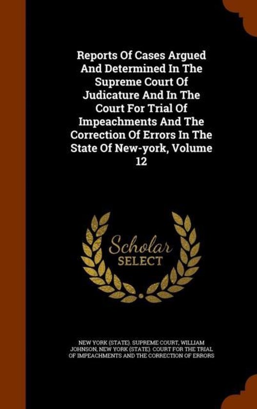 Reports of Cases Argued and Determined in the Supreme Court of Judicature and in the Court for Trial of Impeachments and the Correction of Errors in the State of New-York, Volume 12