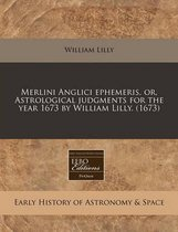 Merlini Anglici Ephemeris, Or, Astrological Judgments for the Year 1673 by William Lilly. (1673)