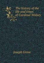 The History of the Life and Times of Cardinal Wolsey