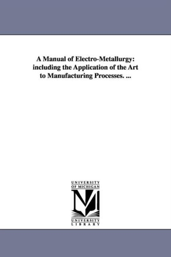 A Manual of Electro-Metallurgy