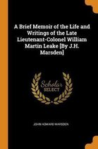 A Brief Memoir of the Life and Writings of the Late Lieutenant-Colonel William Martin Leake [by J.H. Marsden]