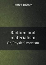 Radium and Materialism Or, Physical Monism