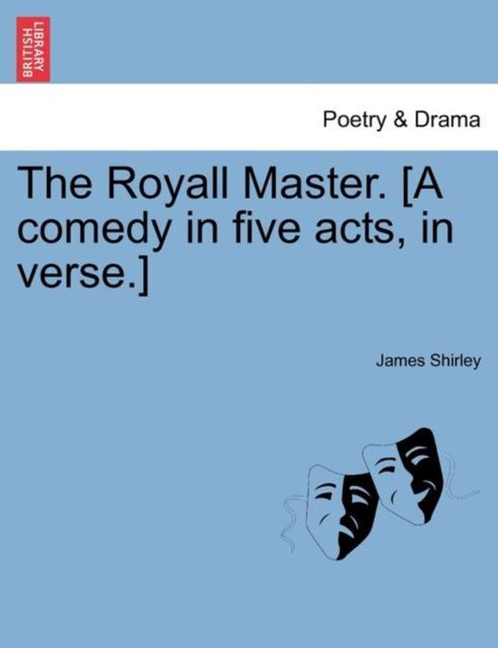 The Royall Master. [A Comedy in Five Acts, in Verse.]