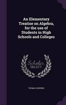 An Elementary Treatise on Algebra, for the Use of Students in High Schools and Colleges