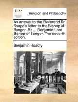 An Answer to the Reverend Dr. Snape's Letter to the Bishop of Bangor. by ... Benjamin Lord Bishop of Bangor. the Seventh Edition