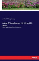 Arthur O'Shaughnessy, his Life and his Work