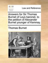 Answers for Sir Thomas Burnet of Leys Baronet, to the Petition of Alexander Burnet Younger of Kemnay.