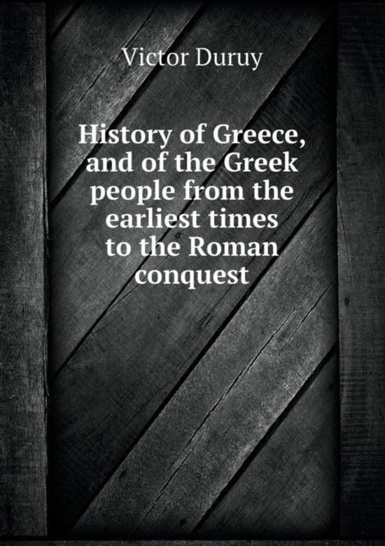 History of Greece, and of the Greek People from the Earliest Times to the Roman Conquest