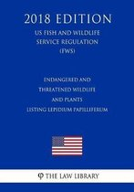 Endangered and Threatened Wildlife and Plants - Listing Lepidium Papilliferum (Us Fish and Wildlife Service Regulation) (Fws) (2018 Edition)