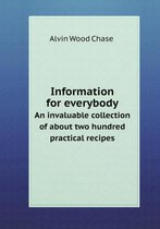 Information for Everybody an Invaluable Collection of about Two Hundred Practical Recipes
