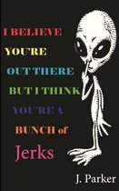 I Believe You're Out There But I Think You're a Bunch of Jerks