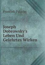 Joseph Dobrowsky's Leben Und Gelehrtes Wirken