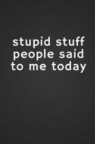 Stupid Stuff People Said to Me Today