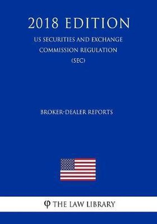 Broker-Dealer Reports (Us Securities and Exchange Commission Regulation) (Sec) (2018 Edition)