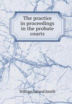 The Practice in Proceedings in the Probate Courts