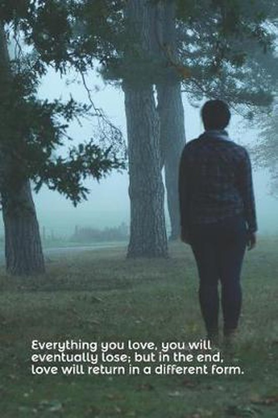 Everything You Love, You Will Eventually Lose; But in the End, Love Will Return in a Different Form.