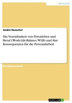 Die Vereinbarkeit von Privatleben und Beruf (Work-Life-Balance WLB) und ihre Konsequenzen für die Personalarbeit