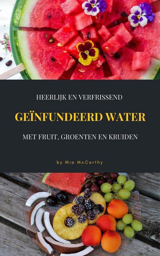 Heerlijk En Verfrissend Geïnfundeerd Water Met Fruit, Groenten En Kruiden - Mia Mccarthy  