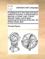 A catalogue of a very large and good collection of books, in all branches of learning, in Greek, Latin, French, Spanish, Italian, and English