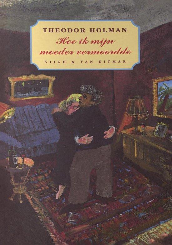 Hoe ik mijn moeder vermoordde - Theodor Holman |