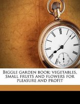 Biggle Garden Book; Vegetables, Small Fruits and Flowers for Pleasure and Profit