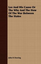 Lee And His Cause Or The Why And The How Of The War Between The States