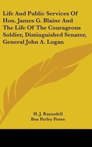 Life and Public Services of Hon. James G. Blaine and the Life of the Courageous Soldier, Distinguished Senator, General John A. Logan