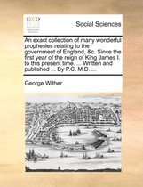An Exact Collection of Many Wonderful Prophesies Relating to the Government of England, &C. Since the First Year of the Reign of King James I. to This Present Time. ... Written and Published ... by P.C. M.D. ...