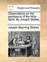 Observations on the Assistance of the Holy-Spirit. by Joseph Stokes, ...
