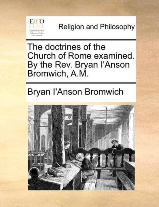 The Doctrines of the Church of Rome Examined. by the REV. Bryan I'anson Bromwich, A.M.