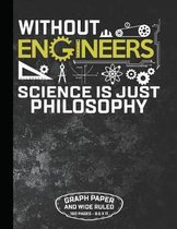 Without Engineers Science Is Just Philosophy Graph Paper and Wide Ruled 160 Pages - 8.5 X 11