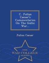 C. Julius Caesar's Commentaries on the Gallic War... - War College Series